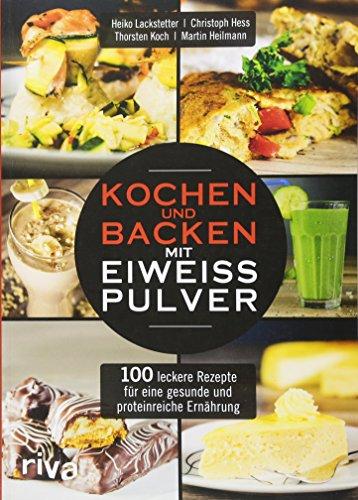 Kochen und Backen mit Eiweißpulver: 100 leckere Rezepte für eine...