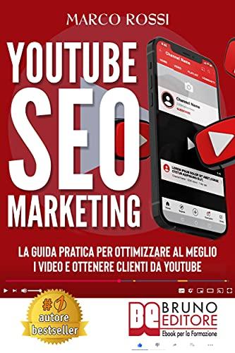 YouTube SEO Marketing: La Guida Pratica Per Ottimizzare Al Meglio I Video E Ottenere Clienti Da YouTube