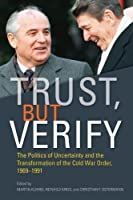 Trust, but Verify: The Politics of Uncertainty and the Transformation of the Cold War Order, 1969-1991 (Cold War International History Project)