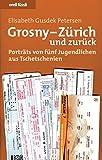 Grosny - Zürich und zurück: Porträts von fünf Jugendlichen aus Tschetschenien - Elisabeth Gusdek Petersen