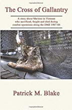 The Cross of Gallantry: A story about Marines in Vietnam who sacrificed, fought and died during combat operations along th...