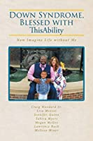 Down Syndrome, Blessed with ThisAbility: Now Imagine Life without Me