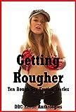 Getting Rougher: Ten Rough Sex Erotica Stories