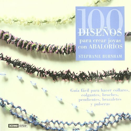 100 diseños para crear joyas con abalorios: Guía fácil para hacer collares, colgantes, broches, pendientes, brazaletes y pulseras (Ilustrados / Manualidades) de Burnham, Stephanie (2006) Tapa blanda
