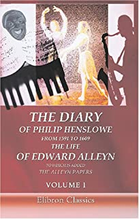 The Diary of Philip Henslowe, from 1591 to 1609. The life of Edward Alleyn to Which is Added The Alleyn Papers: Volume 1