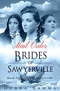 MAIL ORDER BRIDE: Journey to Sawyerville - Clean Historical Western Romance (Sawyerville Mail Order Brides Series - Book 3) by [Debra Samms]