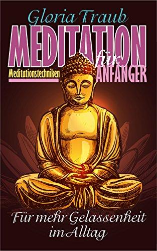 Meditation für Anfänger: Wie Du mit Meditation kinderleicht entspannen kannst und alles in Deinem Leben gelassener angehst