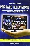 Per fare televisione. Manuale completo di apparecchiature, luci, studi, linguaggio, conten...