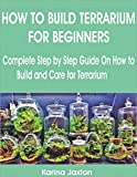 HOW TO BUILD TERRARIUM FOR BEGINNERS: Complete Step by Step Guide On How to Build and Care for Terrarium