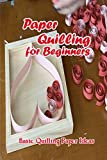 Paper Quilling for Beginners: Basic Quilling Paper Ideas: Quilling Paper Tutorials (English Edition)