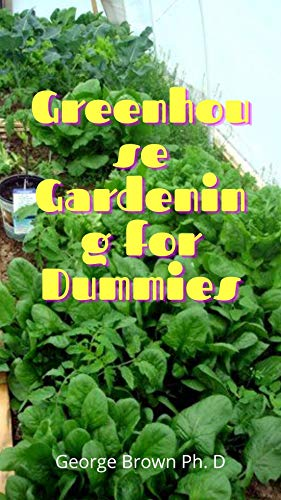 Greenhouse Gardening for Dummies: Vital Techniques to build your Greenhouse and The Secrets OF Professional (English Edition)