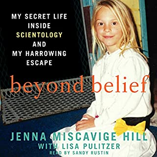 Beyond Belief     My Secret Life Inside Scientology and My Harrowing Escape              By:                                                                                                                                 Jenna Miscavige Hill                               Narrated by:                                                                                                                                 Sandy Rustin                      Length: 11 hrs and 57 mins     153 ratings     Overall 4.4