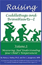 Raising CuddleBugs and Bravehearts - I: Volume I: Measuring and Understanding Your Child's Temperament