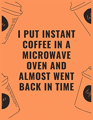 I put instant coffee in a microwave oven and almost went back in time: 6 X 9 Notebook with Coffee tasting journal, Track, Log and Rate Notebook, Best Gift for Coffee Lovers