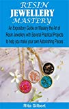 Resin Jewellery Mastery: An Expository Guide on Mastery the Art of Resin Jewellery with Several Practical Projects to Help You Make Your Own Astonishing Pieces