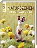 Naturszenen mit der Nadel gefilzt: Werkzeuge - Techniken - wunderschne Projektideen