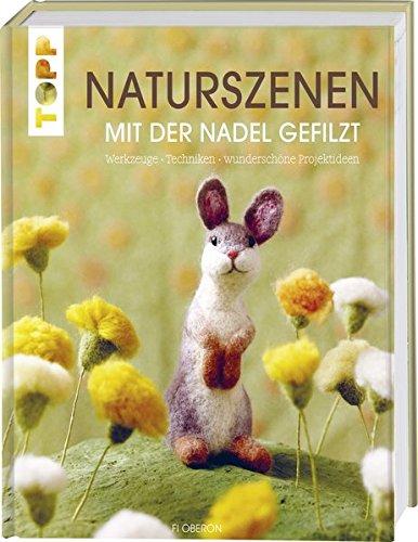 Naturszenen mit der Nadel gefilzt: Werkzeuge - Techniken - wunderschöne Projektideen