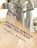 Unofficial Downton Abbey Beauty Book: Discover The Beauty Secrets Of The Edwardian Age: Volume 1