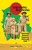 Embodying Belonging: Racializing Okinawan Diaspora in Bolivia and Japan