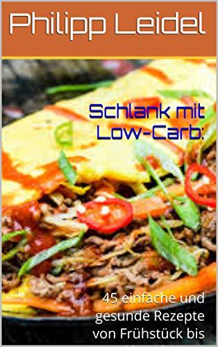 Schlank mit Low-Carb:: 45 einfache und gesunde Rezepte von Frühstück bis Abendessen. (Schnell abnehmen 1)