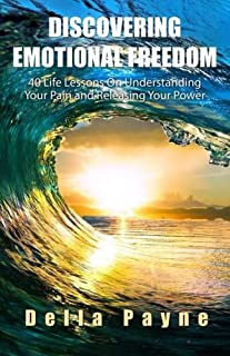 Discovering Emotional Freedom: 40 Life Lessons on Understanding Your Pain and Releasing Your Power