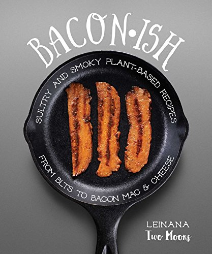 Baconish: Sultry and Smoky Plant-Based Recipes from BLTs to Bacon Mac & Cheese
