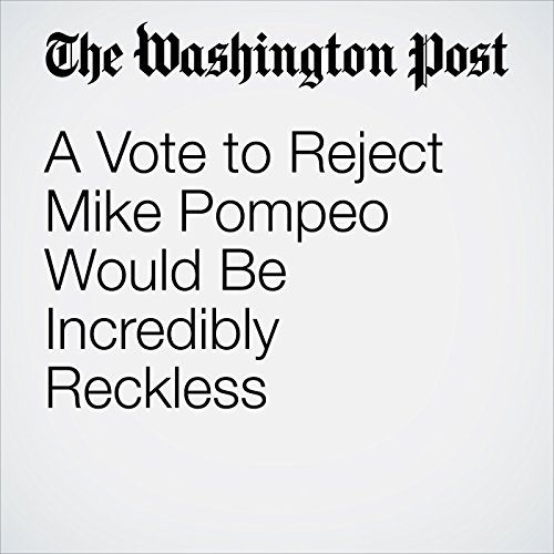 A Vote to Reject Mike Pompeo Would Be Incredibly Reckless copertina