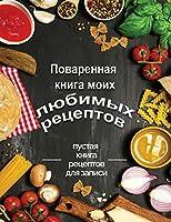 Поваренная книга моих любимых рецептов: пустая книга рецептов для записи