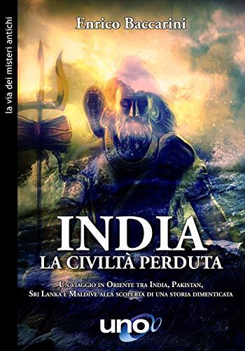 India. La civiltà perduta. Un viaggio in oriente tra India, Pakistan, Sri Lanka e Maldive alla scoperta di una storia dimenticata