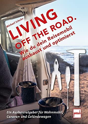LIVING OFF THE ROAD: Wie du dein Reisemobil ausbaust und optimierst. Ein Ausbauratgeber für Wohnmobil, Caravan und Geländewagen