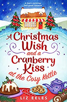 A Christmas Wish and a Cranberry Kiss at the Cosy Kettle: A heartwarming, feel good romance by [Liz Eeles]
