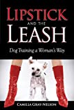 Lipstick and the Leash: Dog Training a Woman's Way by Camilla Gray-Nelson (2012-03-15)