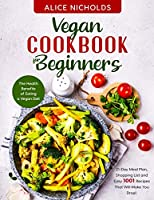 Vegan cookbook for beginners: The Health Benefits of Eating a Vegan Diet. 21-Day Meal Plan, Shopping List and Easy 1001 Recipes That Will Make You Drool.