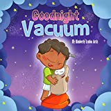 Goodnight Vacuum: For this toddler a Vacuum Cleaner is a toy that takes him on a magical journey! (Goodnight and Goodbye Series Book 1)