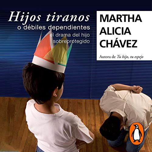 Hijos tiranos o débiles dependientes [Child Tyrants] Audiobook By Martha Alicia Chávez cover art