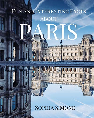 Fun and Interesting Facts about Paris: A Captivating Picture Photography Coffee Table Photobook Travel Tour Guide Book with Brief History, Culture, ... about the Spectacular City in France.