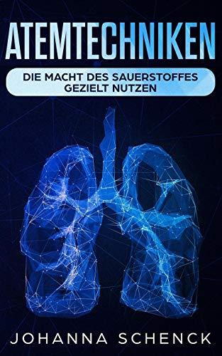 Atemtechniken: Die Macht des Sauerstoffes gezielt nutzen: Die besten Atemübungen für ein stressfreies und entspanntes Leben