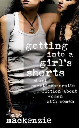 Book: Getting Into a Girl's Shorts - Short Sometimes-Erotic Fiction about Women With Women by Tess Mackenize