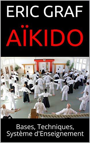 Aïkido: Bases, Techniques, Système d'Enseignement (Une voie complète de développement personnel t. 1)