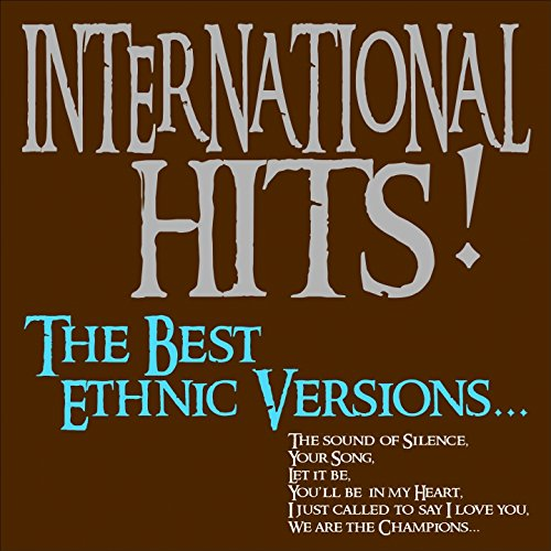 International Hits! the Best Ethnic Versions... (The Sound of Silence, Your Song, Let It Be, You'll Be In My Heart, I Just Called to Say i Love You, We Are the Champions...)