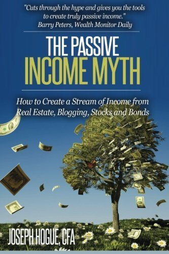 The Passive Income Myth: How to Create a Stream of Income from Real Estate, Blogging, Stocks and Bonds by Mr. Joseph Hogue (2015-08-15)