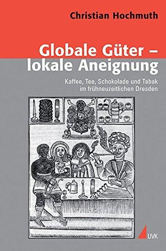 Globale Güter - lokale Aneignung: Kaffee, Tee, Schokolade und Tabak im frühneuzeitlichen Dresden (Konflikte und Kultur - Historische Perspektiven)