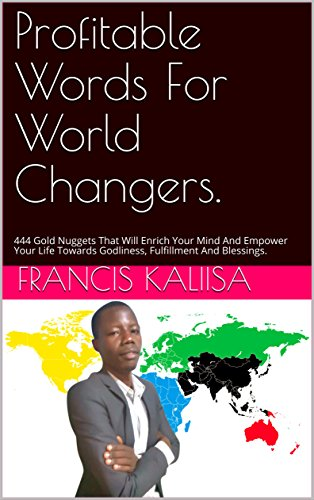 Book: Profitable Words For World Changers - 444 Gold Nuggets That Will Enrich Your Mind And Empower Your Life Towards Godliness, Fulfillment And Blessings by Francis Kaliisa