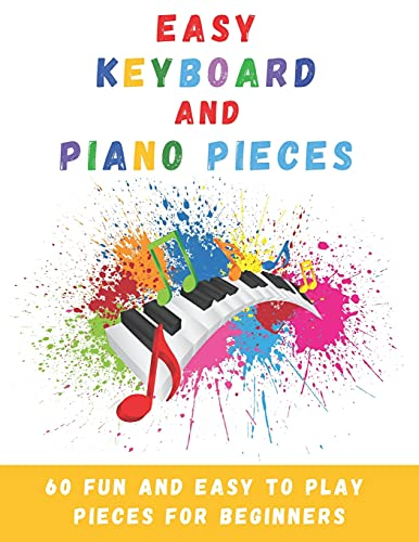 Easy Keyboard And Piano Pieces: 60 Fun And Easy To Play Pieces For...