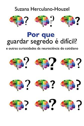 Por que guardar segredo é difícil?: e outras curiosidades da neurociência do cotidiano
