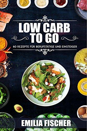 Low Carb to go: 60 Rezepte für Berufstätige und Einsteiger (low carb high fat, low carb Rezepte, low carb Kochbuch)