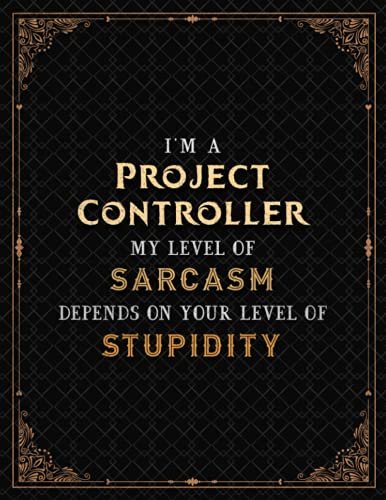 Project Controller Notebook - I'm A Project Controller My Level Of Sarcasm Depends On Your Level Of Stupidity Job Title Cover Lined Journal: Journal, ... Journal, 110 Pages, Meeting, 21.59 x 27.94 cm