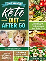 The Essential Keto Diet After 50: Delicious and Healthy Ketogenic Diet Recipes to Rapidly Lose Weight, Upgrade Your Body Health and Stay Healthy in Your Senior Years. ( 28-Day Meal Plan )