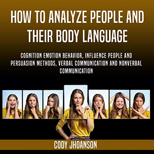 How to Analyze People and Their Body Language: Cognition Emotion Behavior, Influence People and Persuasion Methods, Verbal Communication and Nonverbal Communication cover art