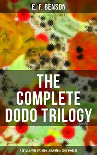 THE COMPLETE DODO TRILOGY: Dodo - A Detail of the Day, Dodo's Daughter & Dodo Wonders: From the author of Queen Lucia, Miss Mapp, Lucia in London, Mapp ... & The Relentless City (English Edition)